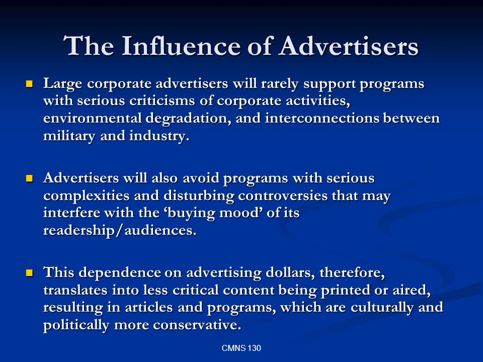 CMNS 130 The Influence of Advertisers Large corporate advertisers will rarely support programs with serious criticisms of corporate activities, environmental degradation, and interconnections between military and industry.