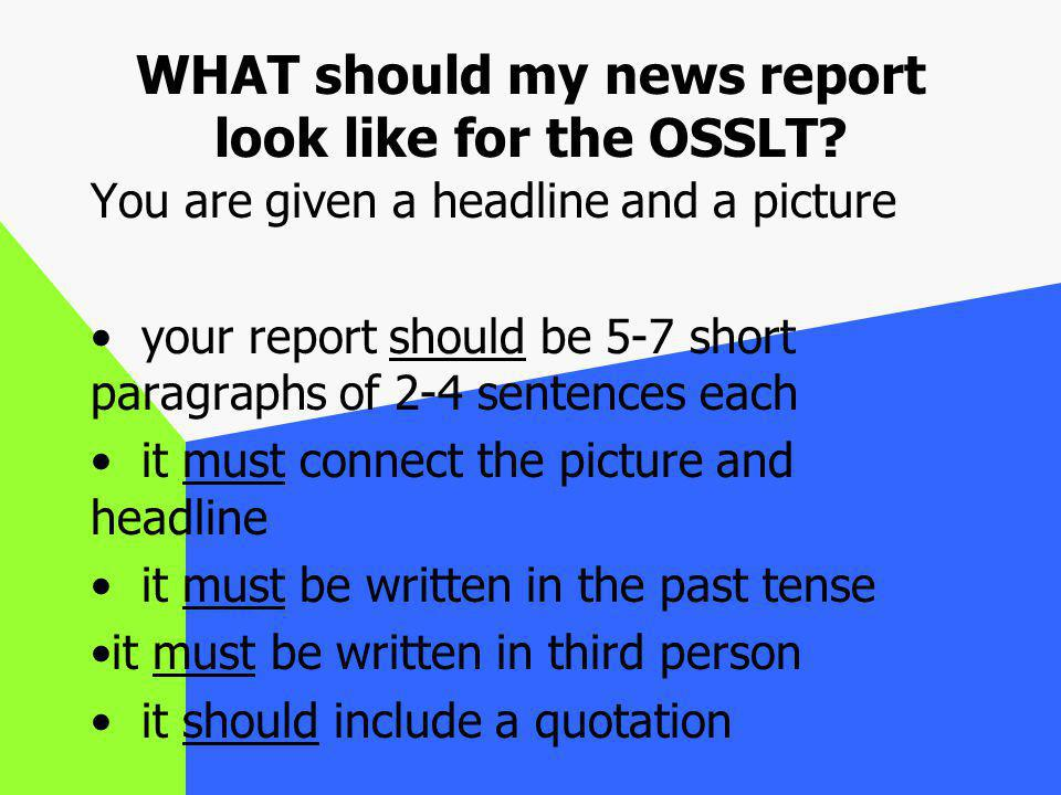 WHAT should my news report look like for the OSSLT? You are given a headline and a picture your report should be 5-7 short paragraphs of 2-4 sentences