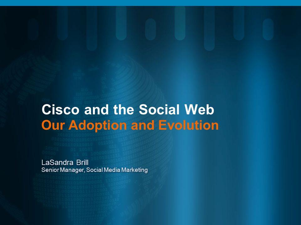 Cisco and the Social Web Our Adoption and Evolution LaSandra Brill Senior Manager, Social Media Marketing