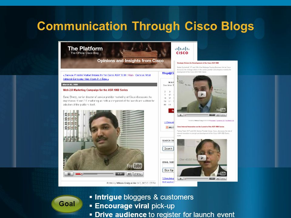 Communication Through Cisco Blogs Intrigue bloggers & customers Encourage viral pick-up Drive audience to register for launch event Goal