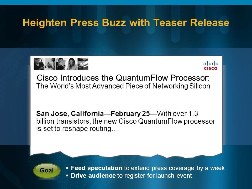 Heighten Press Buzz with Teaser Release Cisco Introduces the QuantumFlow Processor: The Worlds Most Advanced Piece of Networking Silicon San Jose, CaliforniaFebruary 25With over 1.3 billion transistors, the new Cisco QuantumFlow processor is set to reshape routing… Feed speculation to extend press coverage by a week Drive audience to register for launch event Goal