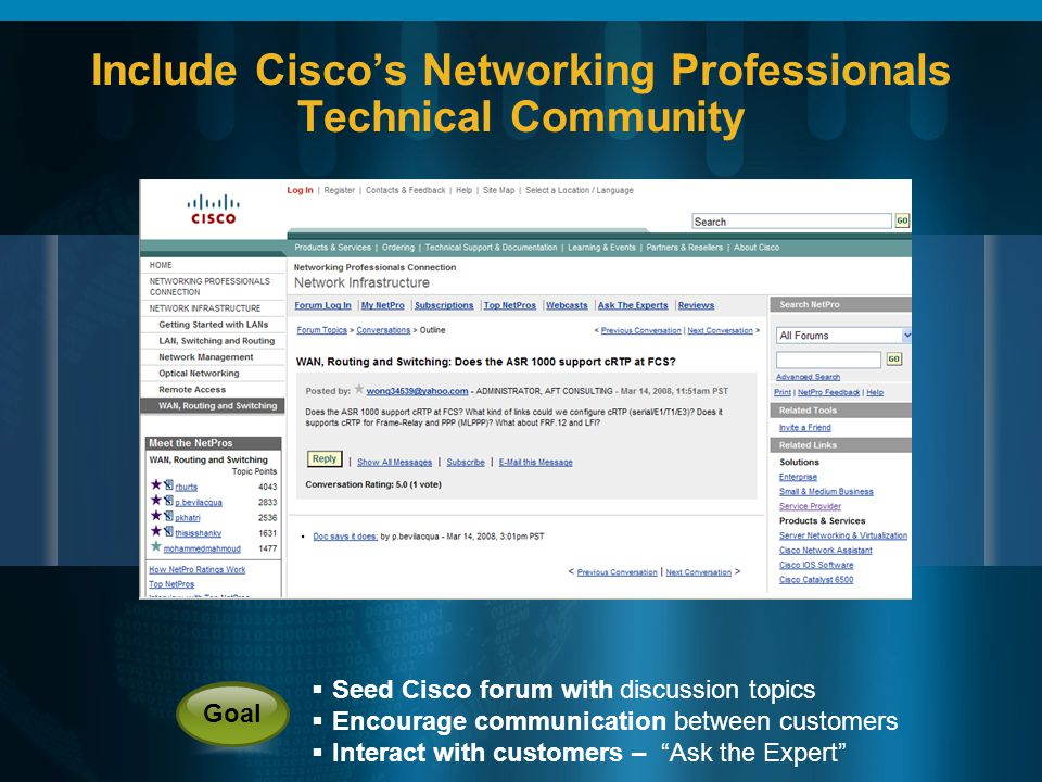Include Ciscos Networking Professionals Technical Community Seed Cisco forum with discussion topics Encourage communication between customers Interact