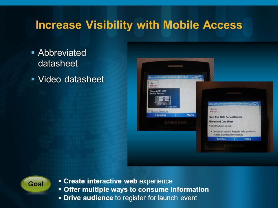 Increase Visibility with Mobile Access Abbreviated datasheet Video datasheet Abbreviated datasheet Video datasheet Create interactive web experience Offer multiple ways to consume information Drive audience to register for launch event Goal