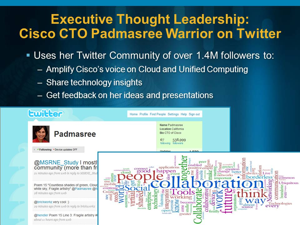 Executive Thought Leadership: Cisco CTO Padmasree Warrior on Twitter Uses her Twitter Community of over 1.4M followers to: –Amplify Ciscos voice on Cloud and Unified Computing –Share technology insights –Get feedback on her ideas and presentations Uses her Twitter Community of over 1.4M followers to: –Amplify Ciscos voice on Cloud and Unified Computing –Share technology insights –Get feedback on her ideas and presentations
