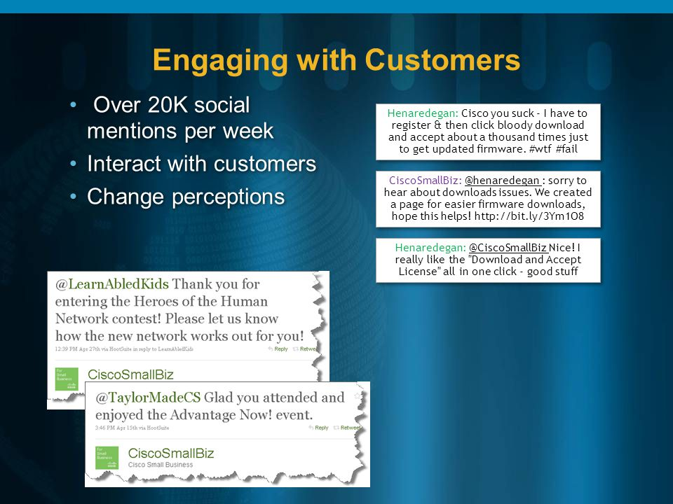 Engaging with Customers Over 20K social mentions per week Interact with customers Change perceptions Henaredegan: Cisco you suck - I have to register