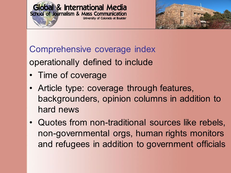 Comprehensive coverage index operationally defined to include Time of coverage Article type: coverage through features, backgrounders, opinion columns in addition to hard news Quotes from non-traditional sources like rebels, non-governmental orgs, human rights monitors and refugees in addition to government officials