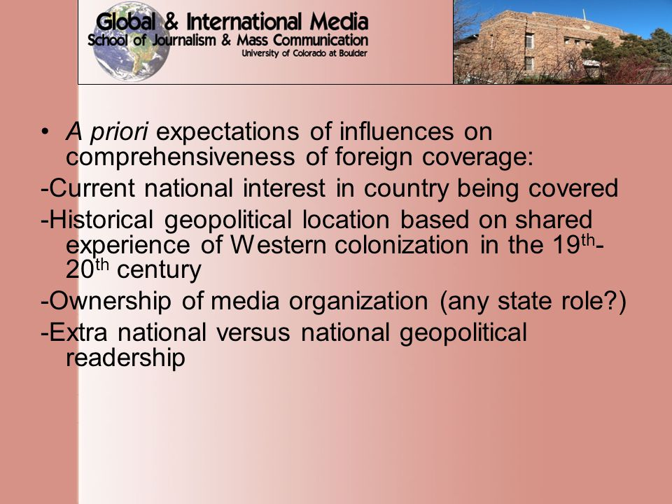 A priori expectations of influences on comprehensiveness of foreign coverage: -Current national interest in country being covered -Historical geopolitical location based on shared experience of Western colonization in the 19 th - 20 th century -Ownership of media organization (any state role?) -Extra national versus national geopolitical readership