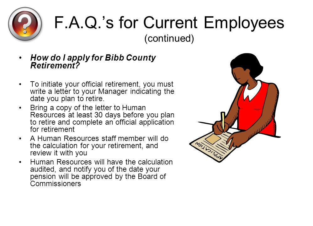 F.A.Q.s for Current Employees (continued) How do I apply for Bibb County Retirement? To initiate your official retirement, you must write a letter to