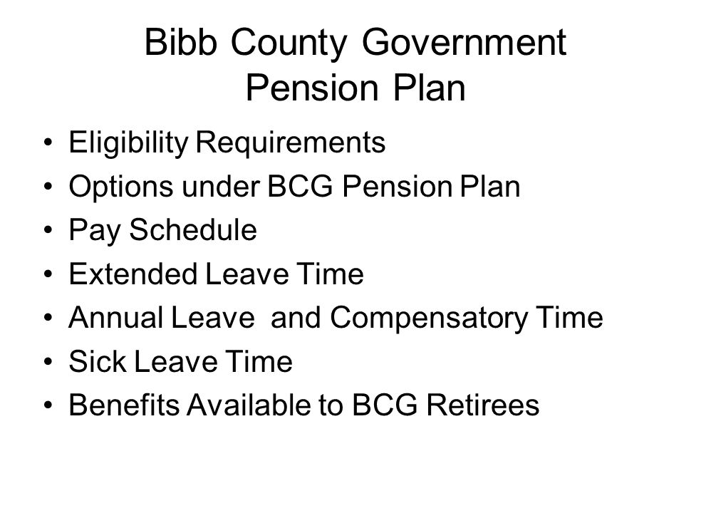 Bibb County Government Pension Plan Eligibility Requirements Options under BCG Pension Plan Pay Schedule Extended Leave Time Annual Leave and Compensa
