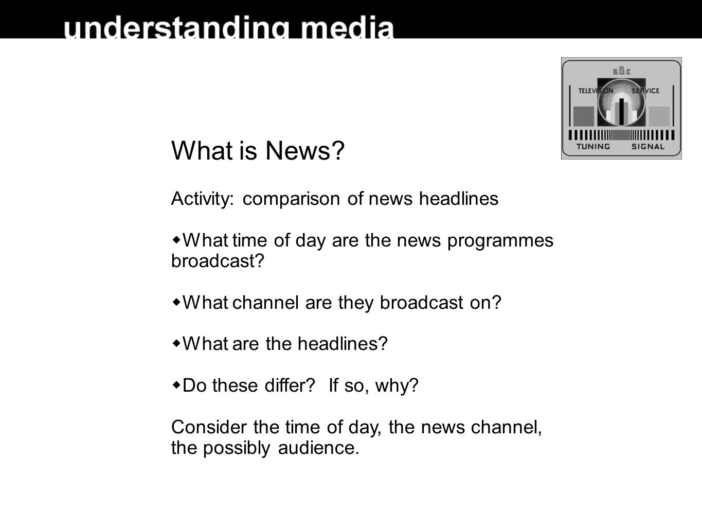 What is News? Activity: comparison of news headlines What time of day are the news programmes broadcast? What channel are they broadcast on? What are