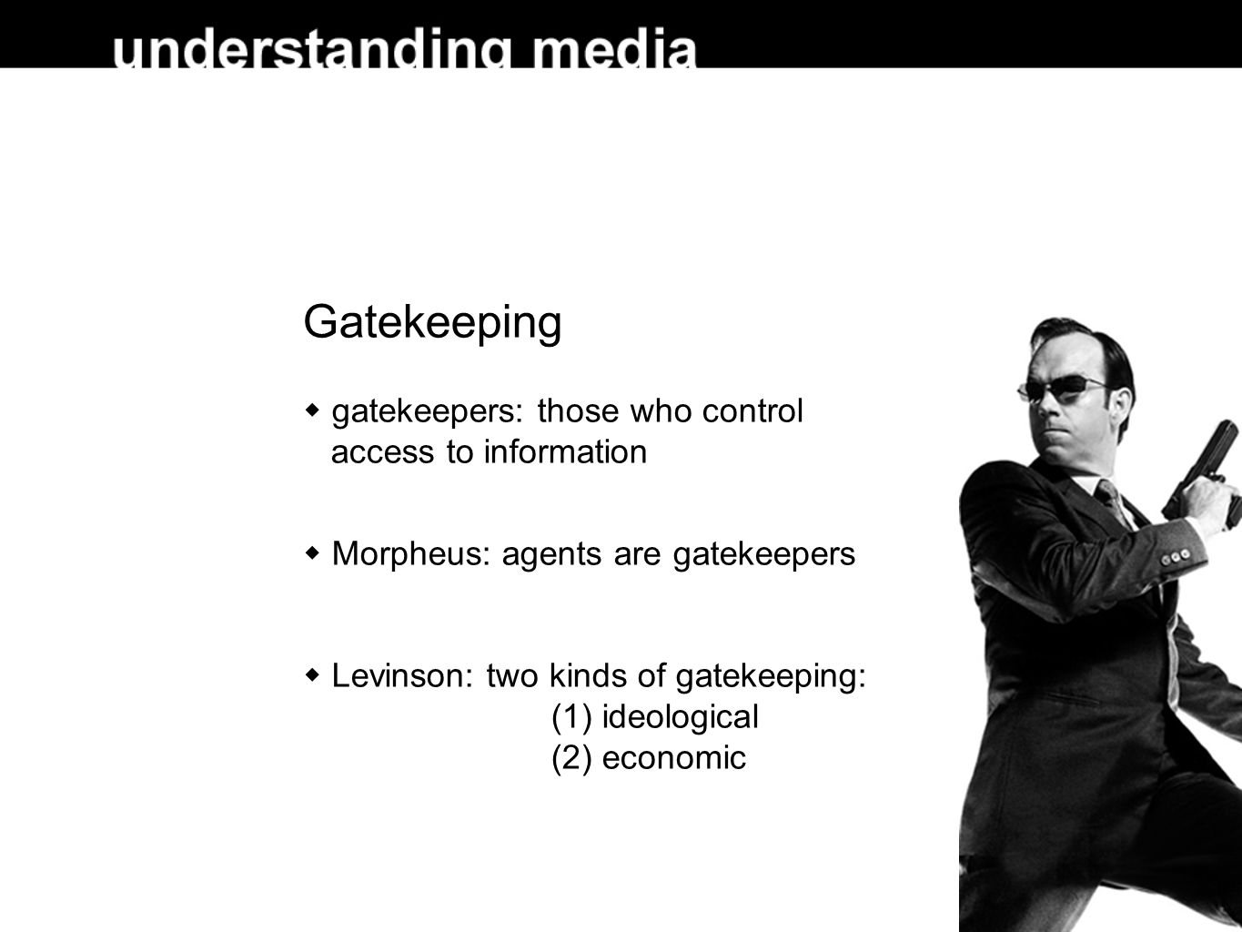 Gatekeeping gatekeepers: those who control access to information Morpheus: agents are gatekeepers Levinson: two kinds of gatekeeping: (1) ideological