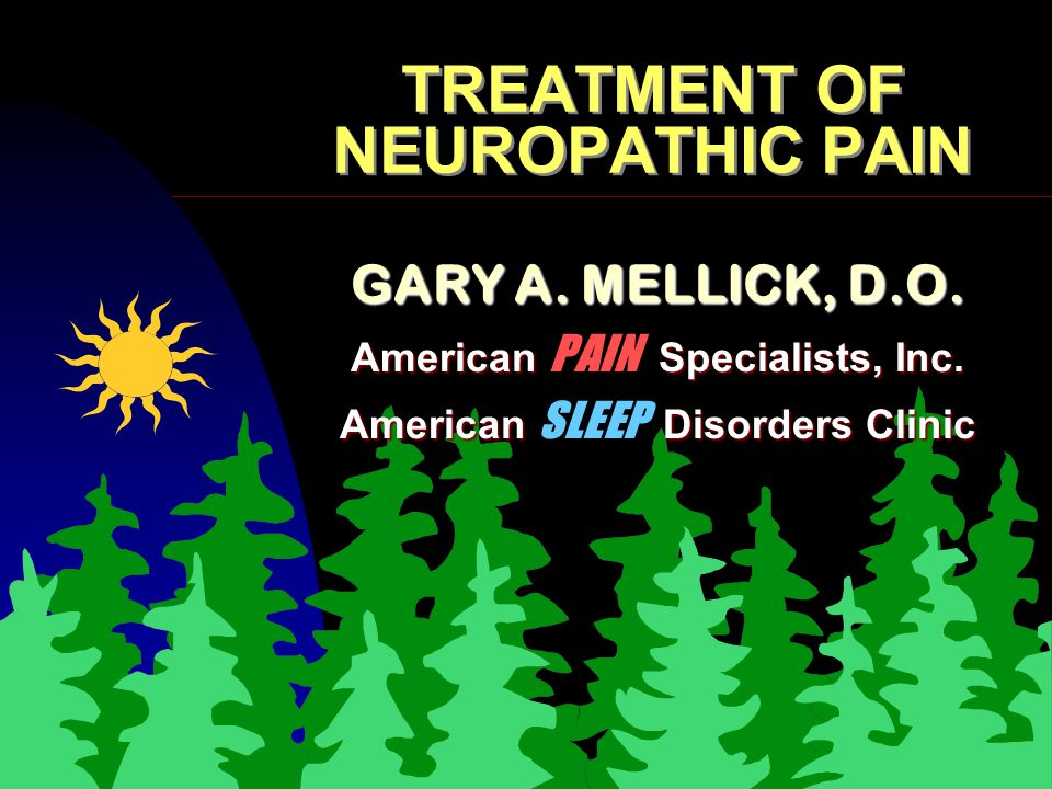 TREATMENT OF NEUROPATHIC PAIN GARY A. MELLICK, D.O. American Specialists, Inc. American PAIN Specialists, Inc. American Disorders Clinic American SLEE