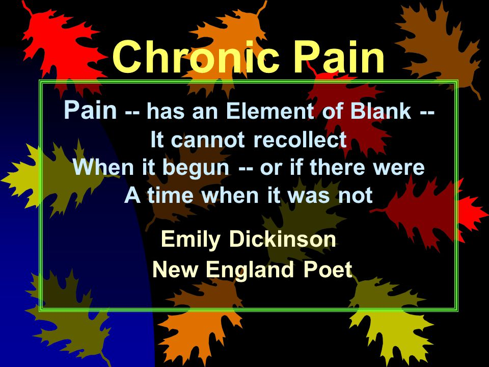 Chronic Pain Pain -- has an Element of Blank -- It cannot recollect When it begun -- or if there were A time when it was not Emily Dickinson New Engla