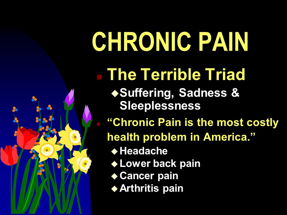 CHRONIC PAIN n The Terrible Triad u Suffering, Sadness & Sleeplessness n Chronic Pain is the most costly health problem in America. u Headache u Lower