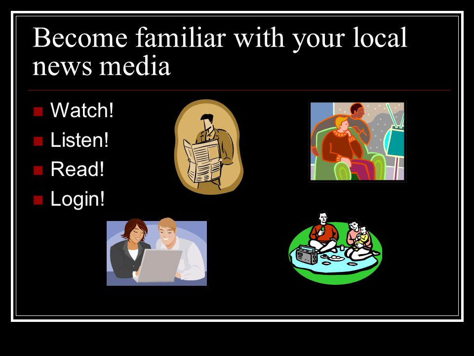 Monitor the Media Become familiar with your local news media Watch! Listen! Read! Login!