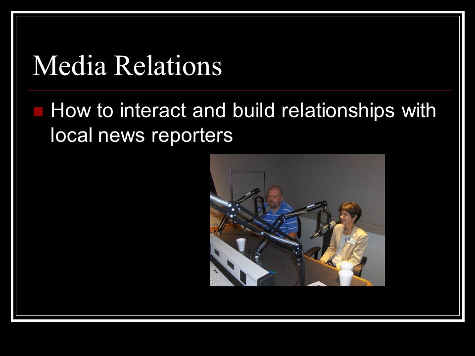Media Relations How to interact and build relationships with local news reporters