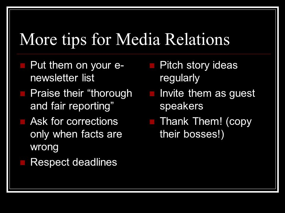 More tips for Media Relations Put them on your e- newsletter list Praise their thorough and fair reporting Ask for corrections only when facts are wro