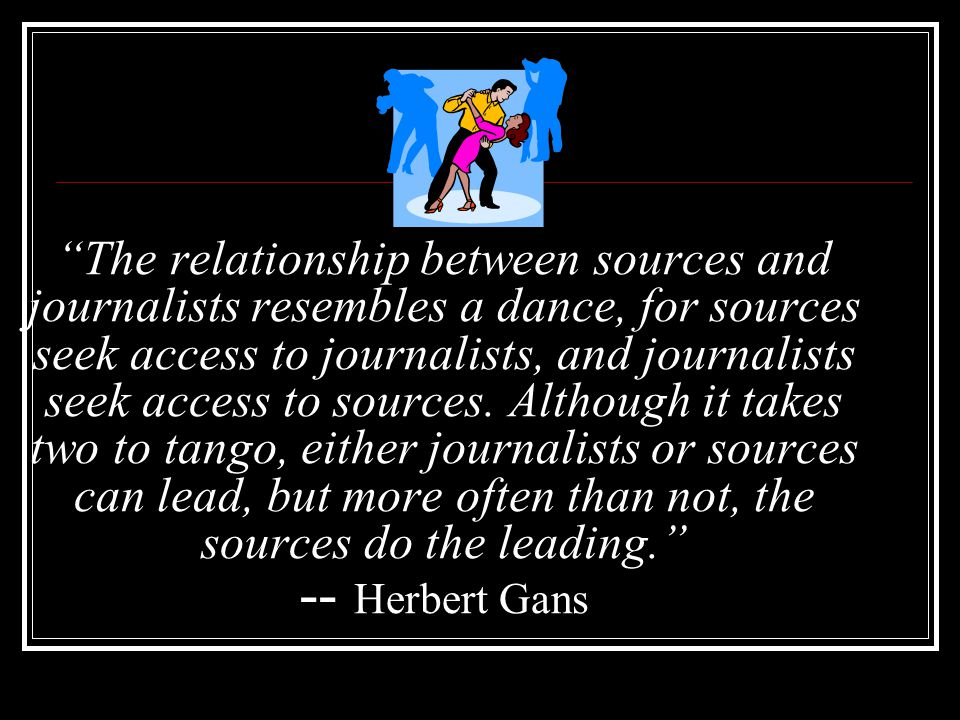 The relationship between sources and journalists resembles a dance, for sources seek access to journalists, and journalists seek access to sources. Al