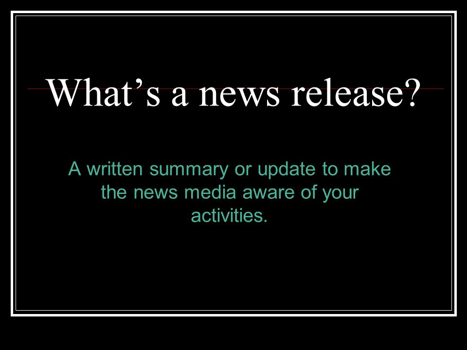 Whats a news release? A written summary or update to make the news media aware of your activities.