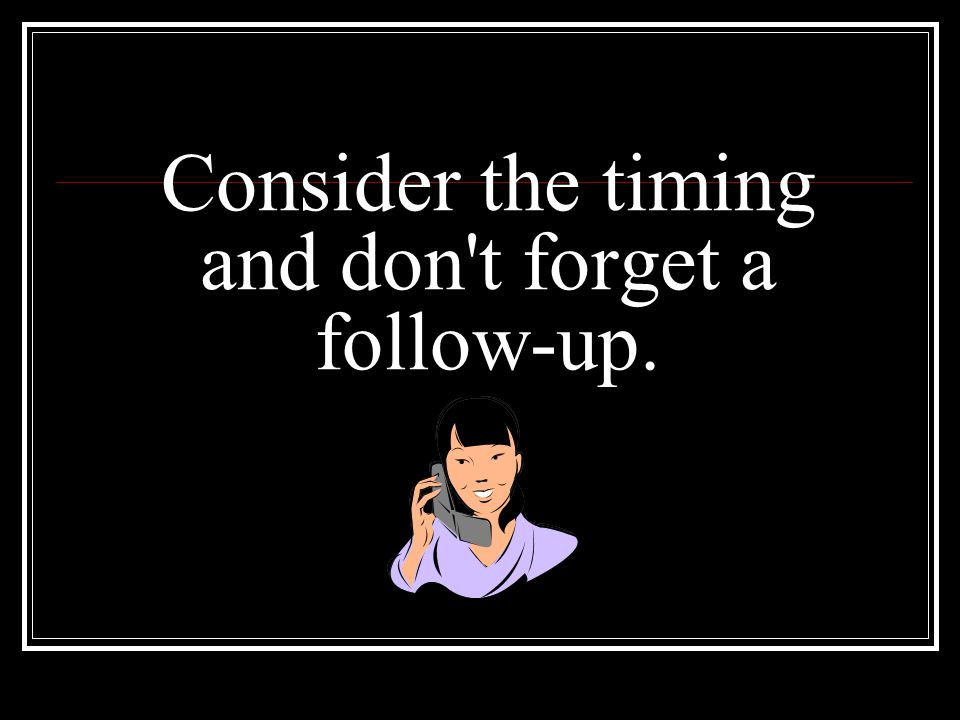 Consider the timing and don't forget a follow-up.