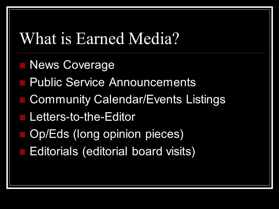 What is Earned Media? News Coverage Public Service Announcements Community Calendar/Events Listings Letters-to-the-Editor Op/Eds (long opinion pieces)