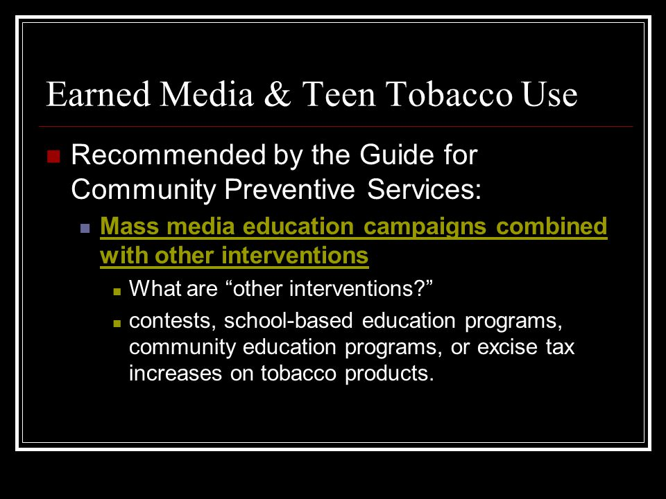 Earned Media & Teen Tobacco Use Recommended by the Guide for Community Preventive Services: Mass media education campaigns combined with other interve