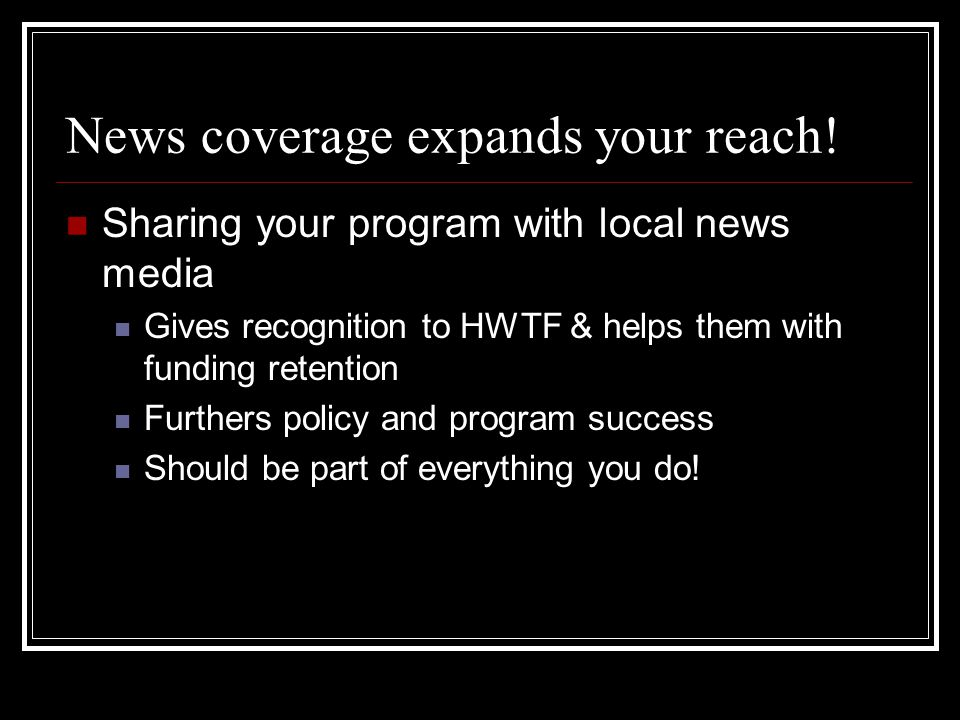 News coverage expands your reach! Sharing your program with local news media Gives recognition to HWTF & helps them with funding retention Furthers po