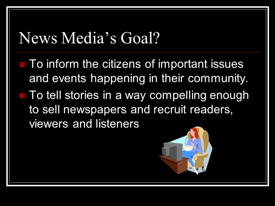 News Medias Goal? To inform the citizens of important issues and events happening in their community. To tell stories in a way compelling enough to se