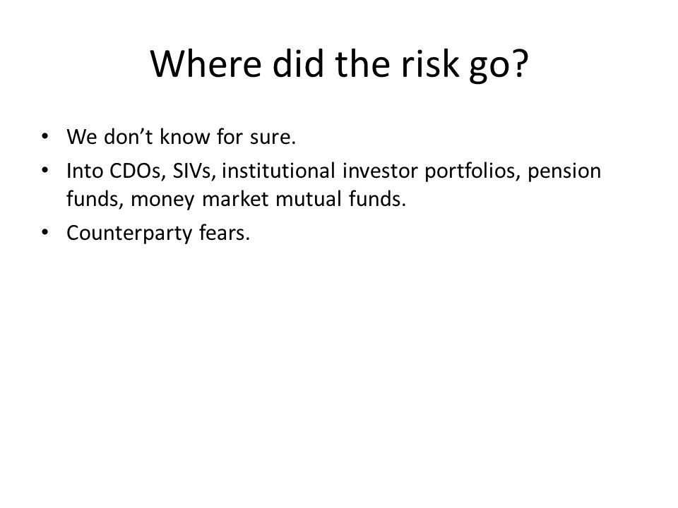 Where did the risk go? We dont know for sure. Into CDOs, SIVs, institutional investor portfolios, pension funds, money market mutual funds. Counterpar