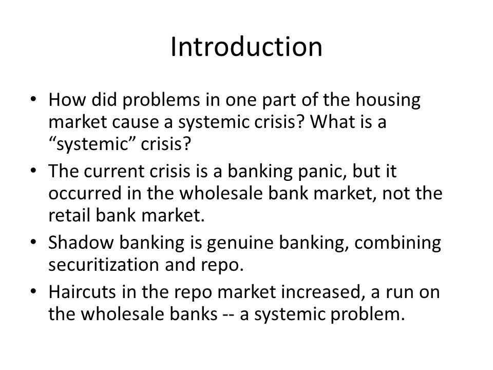 Introduction How did problems in one part of the housing market cause a systemic crisis? What is a systemic crisis? The current crisis is a banking pa