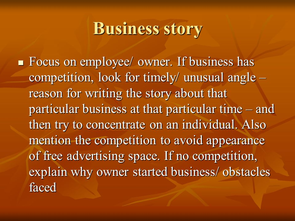 Business story Focus on employee/ owner. If business has competition, look for timely/ unusual angle – reason for writing the story about that particu