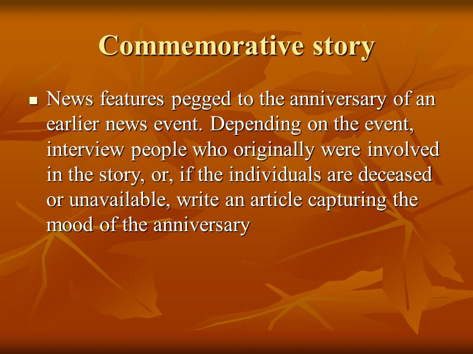 Commemorative story News features pegged to the anniversary of an earlier news event. Depending on the event, interview people who originally were inv