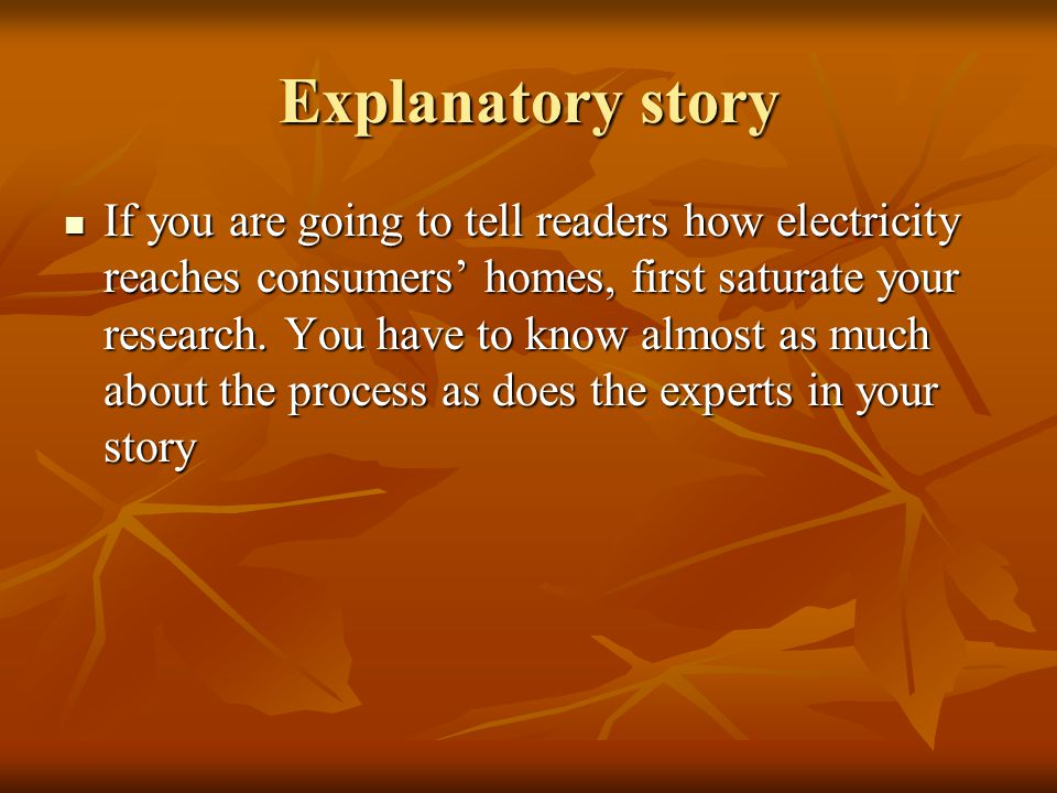 Explanatory story If you are going to tell readers how electricity reaches consumers homes, first saturate your research. You have to know almost as m