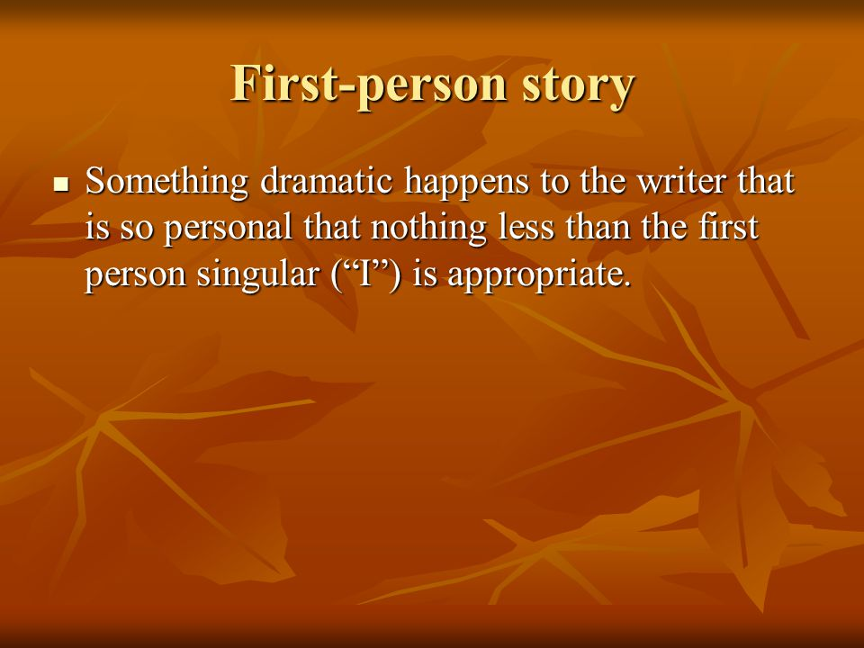 First-person story Something dramatic happens to the writer that is so personal that nothing less than the first person singular (I) is appropriate. S