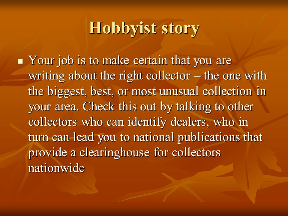 Hobbyist story Your job is to make certain that you are writing about the right collector – the one with the biggest, best, or most unusual collection