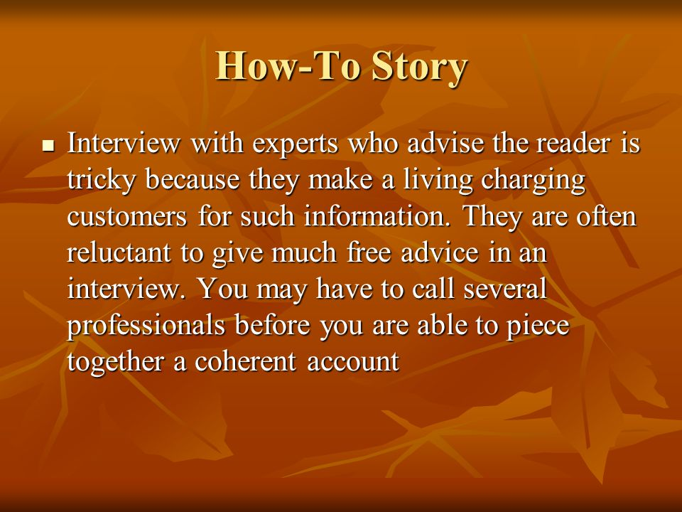 How-To Story Interview with experts who advise the reader is tricky because they make a living charging customers for such information. They are often