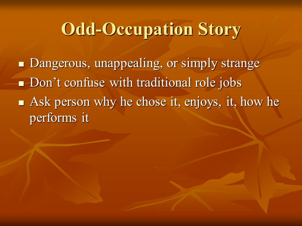 Odd-Occupation Story Dangerous, unappealing, or simply strange Dangerous, unappealing, or simply strange Dont confuse with traditional role jobs Dont