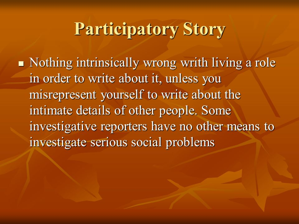 Participatory Story Nothing intrinsically wrong writh living a role in order to write about it, unless you misrepresent yourself to write about the in
