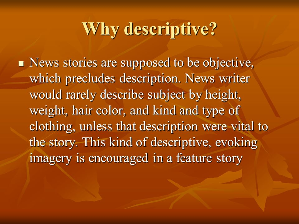 Why descriptive? News stories are supposed to be objective, which precludes description. News writer would rarely describe subject by height, weight,