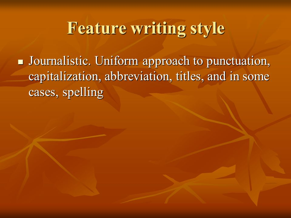 Feature writing style Journalistic. Uniform approach to punctuation, capitalization, abbreviation, titles, and in some cases, spelling Journalistic. U