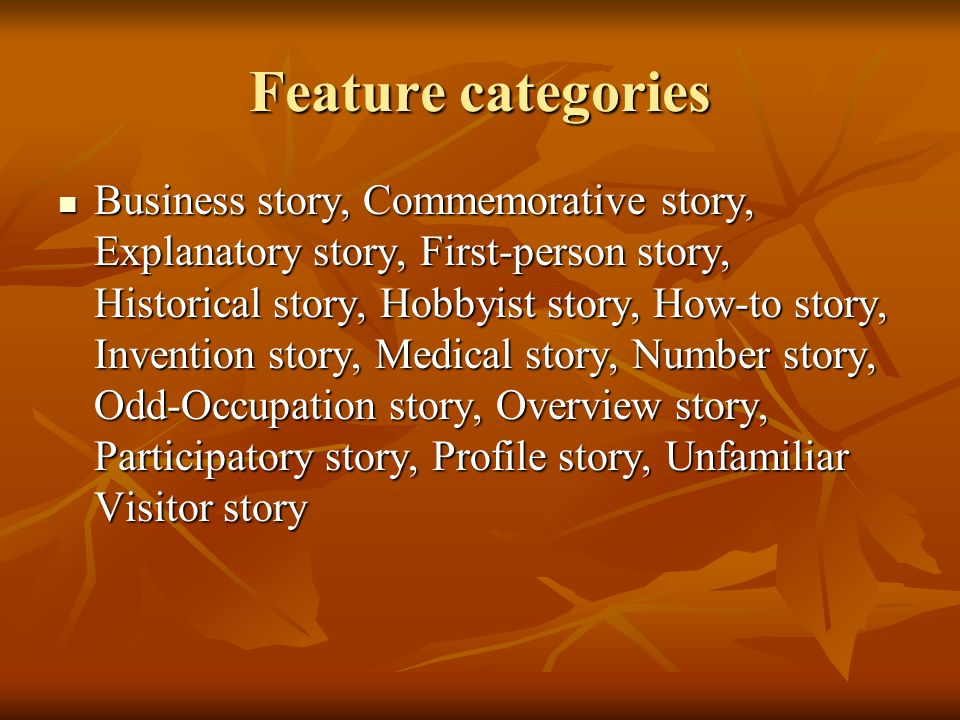 Feature categories Business story, Commemorative story, Explanatory story, First-person story, Historical story, Hobbyist story, How-to story, Inventi