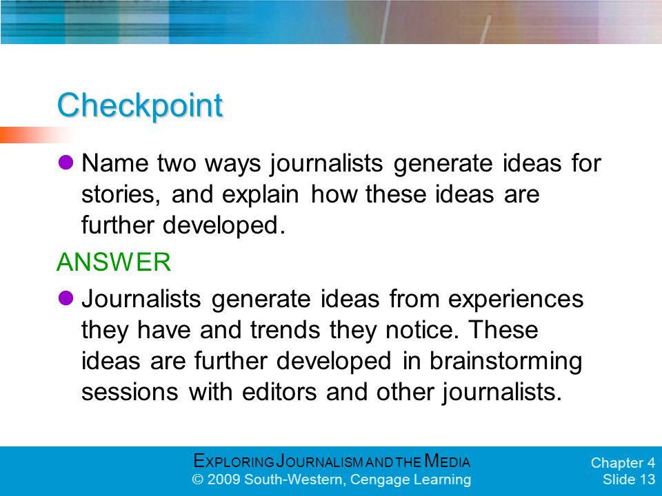 E XPLORING J OURNALISM AND THE M EDIA © 2009 South-Western, Cengage Learning Chapter 4 Slide 13 Checkpoint Name two ways journalists generate ideas for stories, and explain how these ideas are further developed.