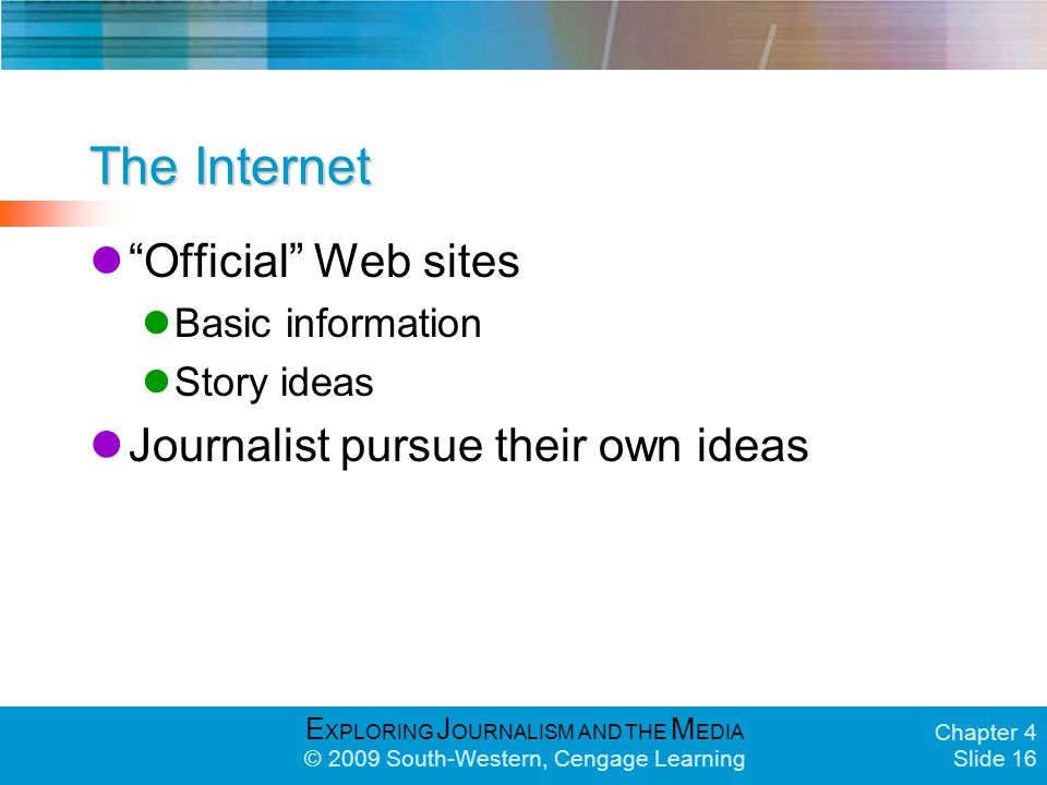 E XPLORING J OURNALISM AND THE M EDIA © 2009 South-Western, Cengage Learning Chapter 4 Slide 16 The Internet Official Web sites Basic information Story ideas Journalist pursue their own ideas