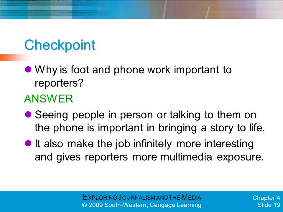E XPLORING J OURNALISM AND THE M EDIA © 2009 South-Western, Cengage Learning Chapter 4 Slide 19 Checkpoint Why is foot and phone work important to reporters.