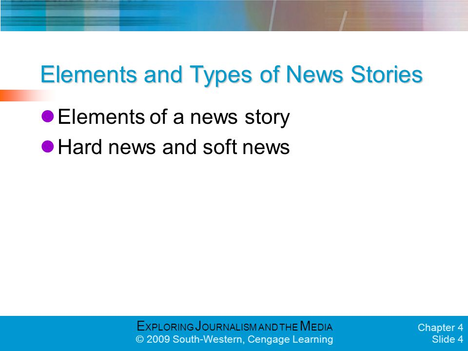 E XPLORING J OURNALISM AND THE M EDIA © 2009 South-Western, Cengage Learning Chapter 4 Slide 4 Elements and Types of News Stories Elements of a news story Hard news and soft news