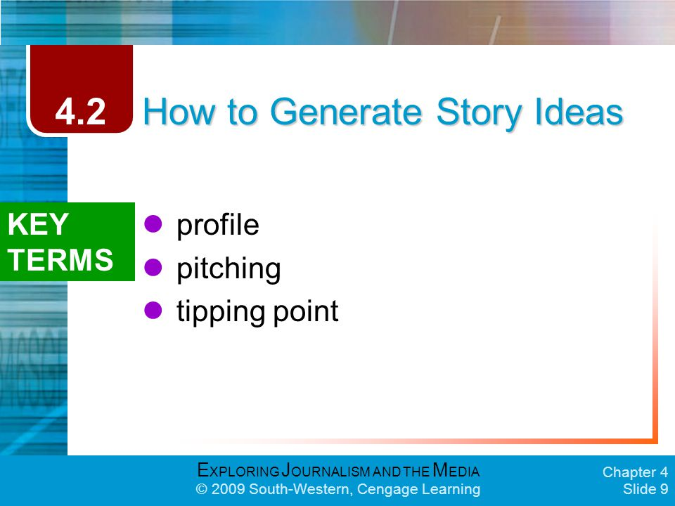 E XPLORING J OURNALISM AND THE M EDIA © 2009 South-Western, Cengage Learning Chapter 4 Slide 9 How to Generate Story Ideas profile pitching tipping point 4.2 KEY TERMS