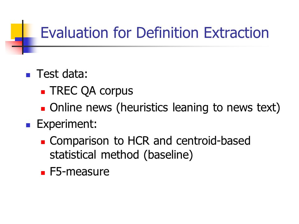 Evaluation for Definition Extraction Test data: TREC QA corpus Online news (heuristics leaning to news text) Experiment: Comparison to HCR and centroid-based statistical method (baseline) F5-measure
