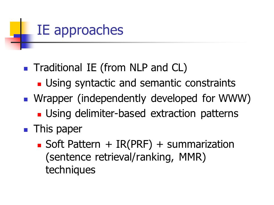 IE approaches Traditional IE (from NLP and CL) Using syntactic and semantic constraints Wrapper (independently developed for WWW) Using delimiter-based extraction patterns This paper Soft Pattern + IR(PRF) + summarization (sentence retrieval/ranking, MMR) techniques