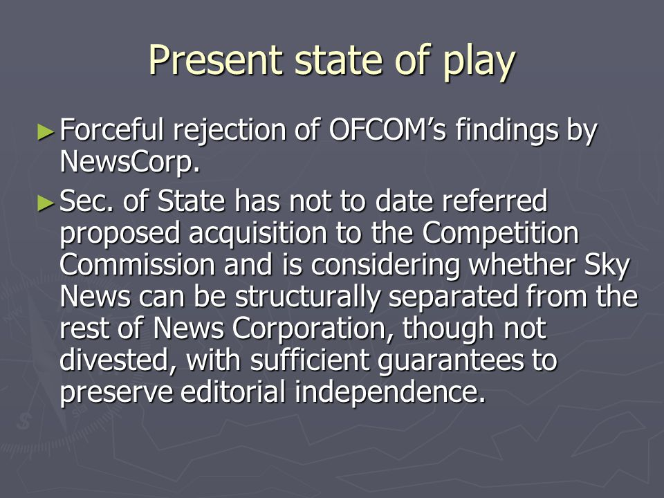 Present state of play Forceful rejection of OFCOMs findings by NewsCorp.