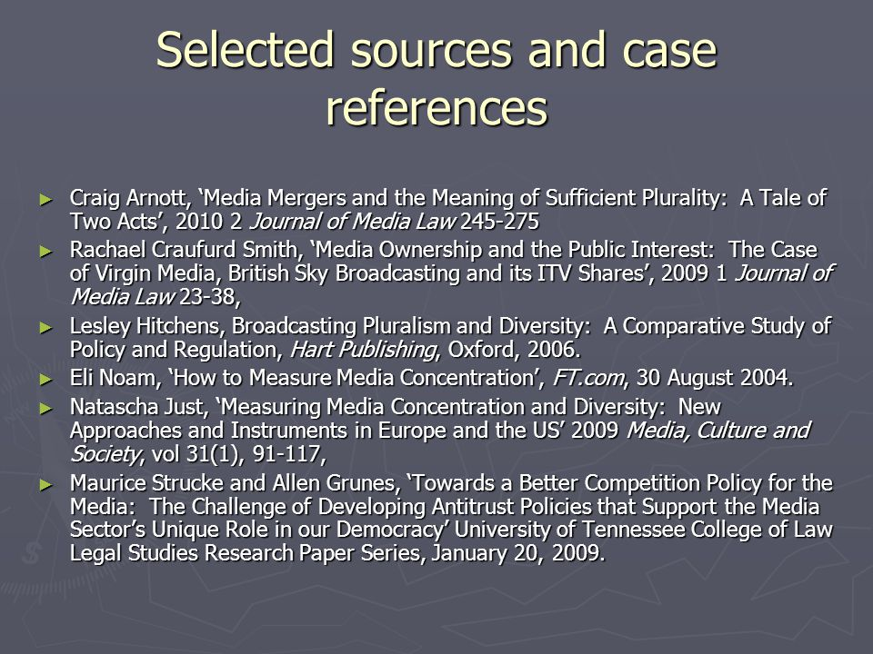 Selected sources and case references Craig Arnott, Media Mergers and the Meaning of Sufficient Plurality: A Tale of Two Acts, 2010 2 Journal of Media Law 245-275 Craig Arnott, Media Mergers and the Meaning of Sufficient Plurality: A Tale of Two Acts, 2010 2 Journal of Media Law 245-275 Rachael Craufurd Smith, Media Ownership and the Public Interest: The Case of Virgin Media, British Sky Broadcasting and its ITV Shares, 2009 1 Journal of Media Law 23-38, Rachael Craufurd Smith, Media Ownership and the Public Interest: The Case of Virgin Media, British Sky Broadcasting and its ITV Shares, 2009 1 Journal of Media Law 23-38, Lesley Hitchens, Broadcasting Pluralism and Diversity: A Comparative Study of Policy and Regulation, Hart Publishing, Oxford, 2006.